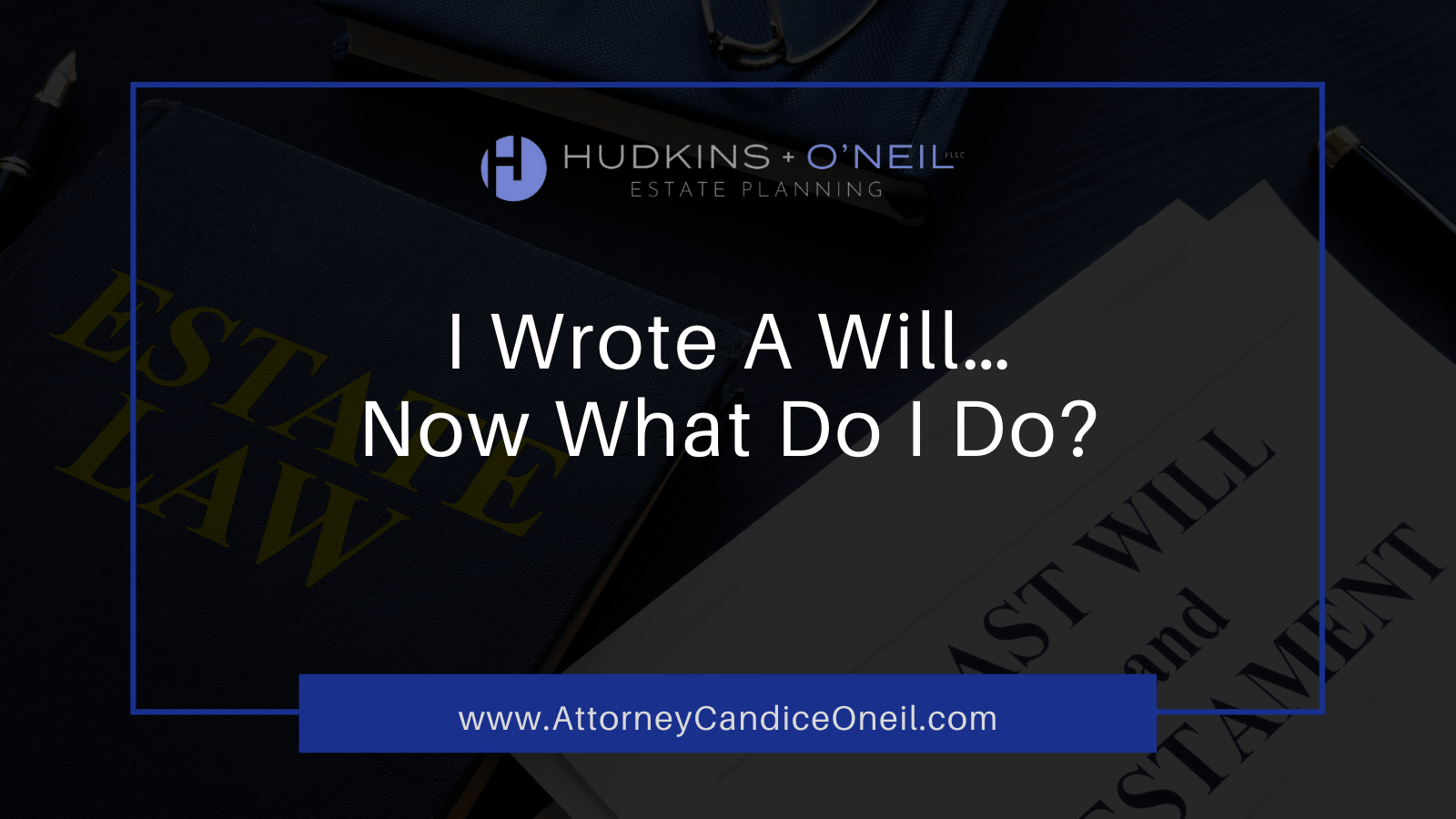 I Wrote A Will…Now What Do I Do? Attorney Candice O'Neil