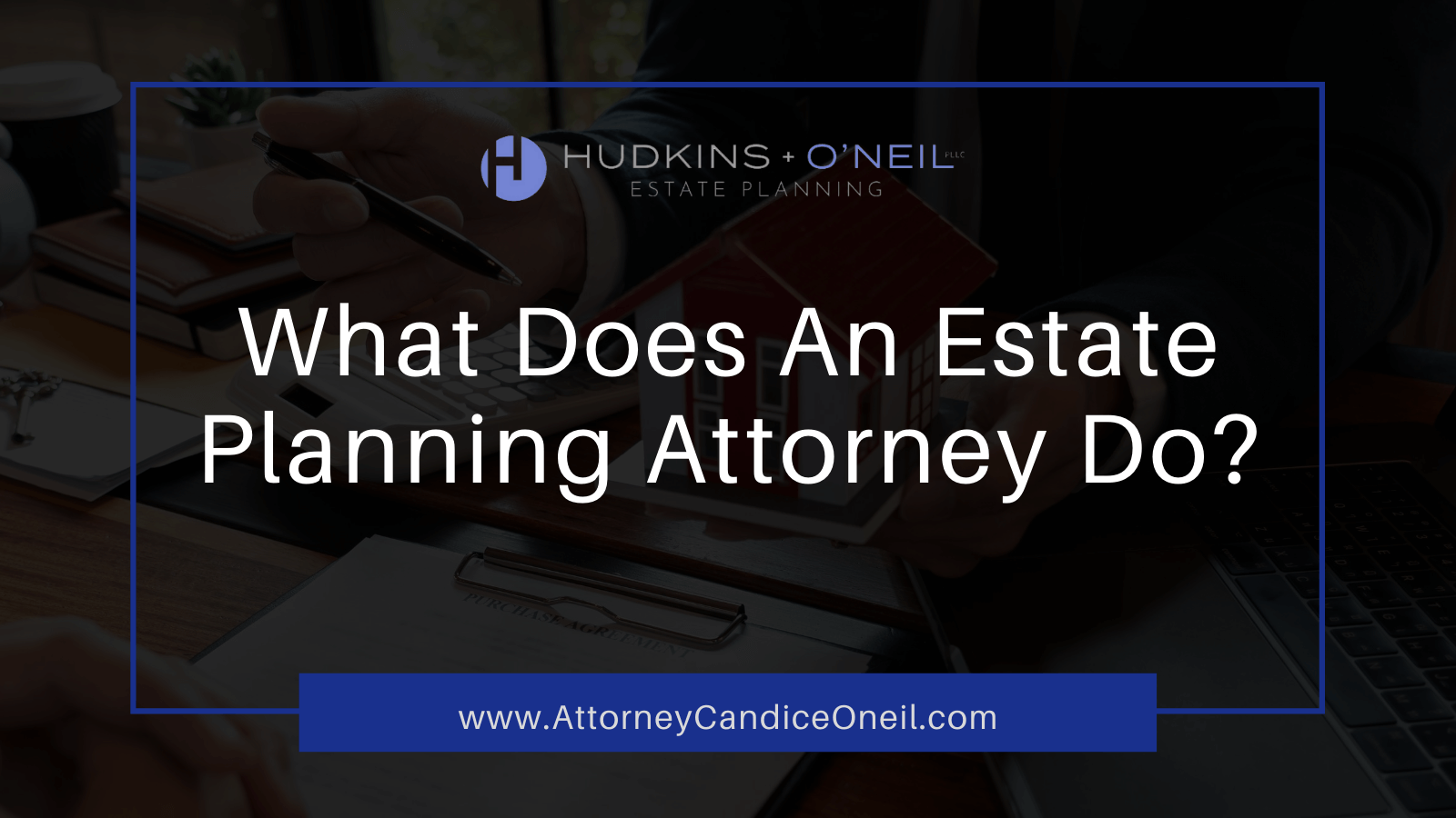 What Does An Estate Planning Attorney Do?   Hudkins & O'Neil