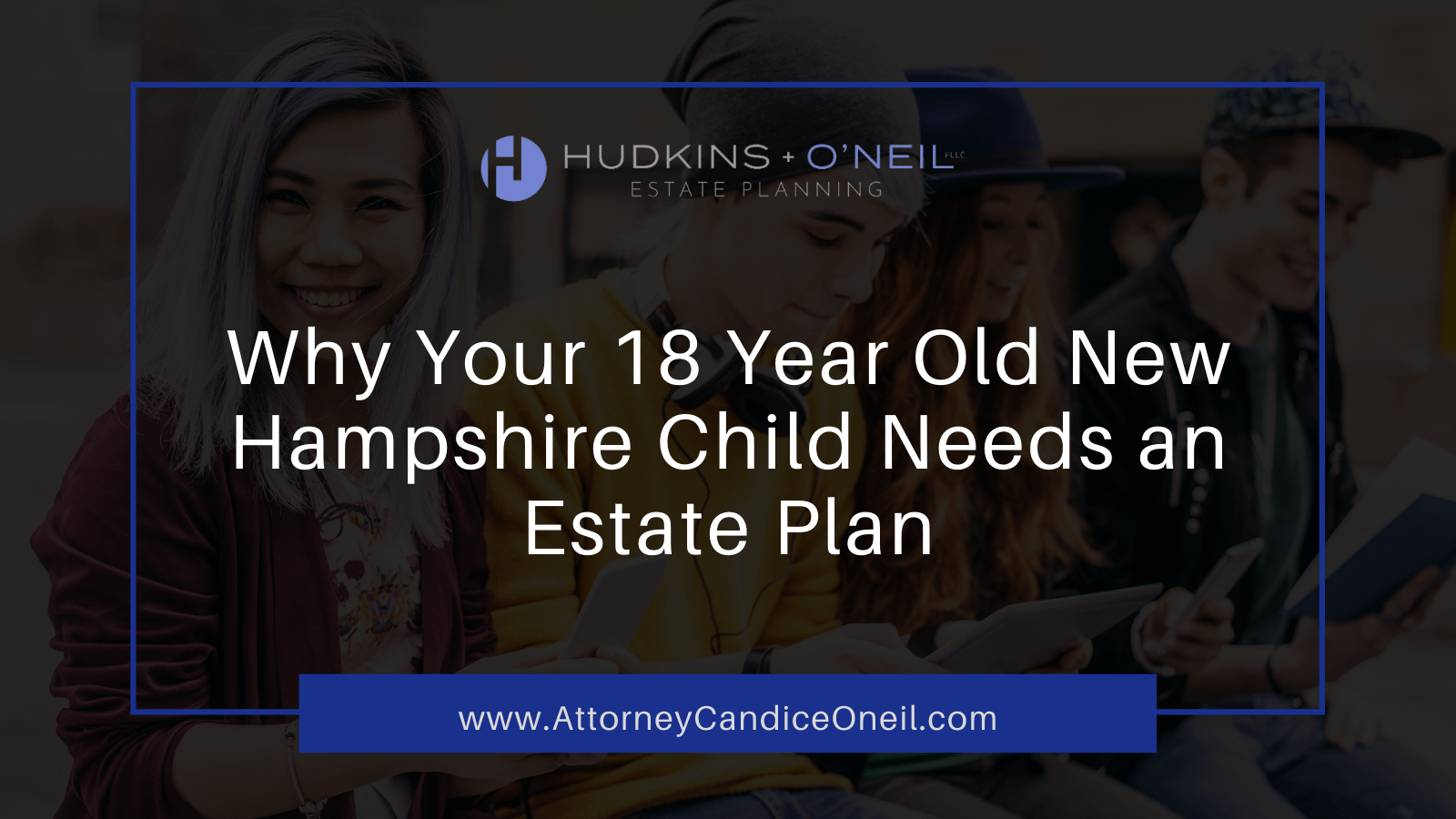 Why Your 18 Year Old New Hampshire Child Needs an Estate Plan